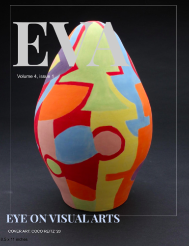 """The upcoming first issue of EVA. Ms. Wepsic says, """"Exhibiting art has a portion of magic as the possibilities of the impact are limitless… Art is not just pretty pictures.  It brings life to space and to our world.  It is not just a class, an elective, or a requirement to graduate, it really is a vital and intricate part of being human."""""""